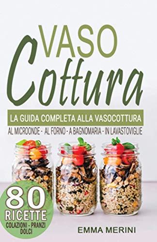 VASOCOTTURA: La Guida Completa sulla Vasocottura al Microonde, a Bagnomaria, al Forno ed in Lavastoviglie. BONUS RICETTE