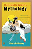 The Friendly Guide to Mythology: A Mortal's Companion to the Fantastical Realm of Gods Goddesses Monsters Heroes