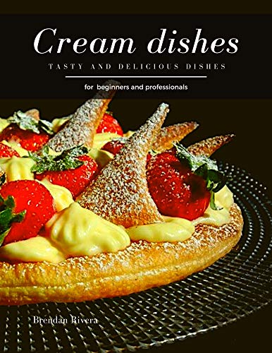 Cream Dishes: Tasty and Delicious dishes (English Edition)