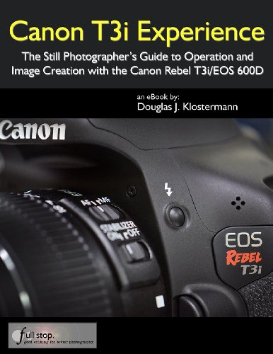Canon T3i Experience - The Still Photographer's Guide to Operation and Image Creation With the Canon Rebel T3i / EOS 600D (English Edition)
