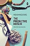 The Productive Muslim: Where Faith Meets Productivity - Faris Mohammad