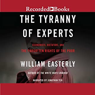 The Tyranny of Experts     Economists, Dictators, and the Forgotten Rights of the Poor              By:                                                                                                                                 William Easterly                               Narrated by:                                                                                                                                 Jonathan Yen                      Length: 15 hrs and 58 mins     163 ratings     Overall 4.3