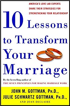 Ten Lessons to Transform Your Marriage: America's Love Lab Experts Share Their Strategies for Strengthening Your Relationship by [John Gottman Ph.D., Julie Schwartz Gottman, Joan Declaire]