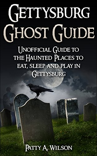 Gettysburg Ghost Guide: Unofficial Guide to the Haunted Places to eat, sleep and play in Gettysburg by [Patty A Wilson]