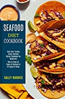 Seafood Diet Cookbook: How to Cook All Types of Seafood in All Types of Ways (Best-ever Yummy Quick Seafood Dinner Cookbook for Beginners)