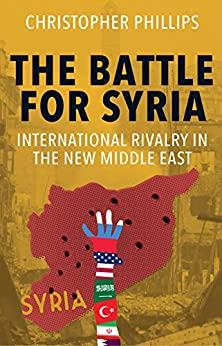 The Battle for Syria: International Rivalry in the New Middle East by [Christopher Phillips]