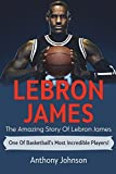 """LeBron James: The amazing story of LeBron James €"""" one of basketball€™s most incredible players!"""
