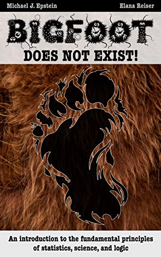 BIGFOOT DOES NOT EXIST!: An introduction to the fundamental principles of statistics, science, and logic