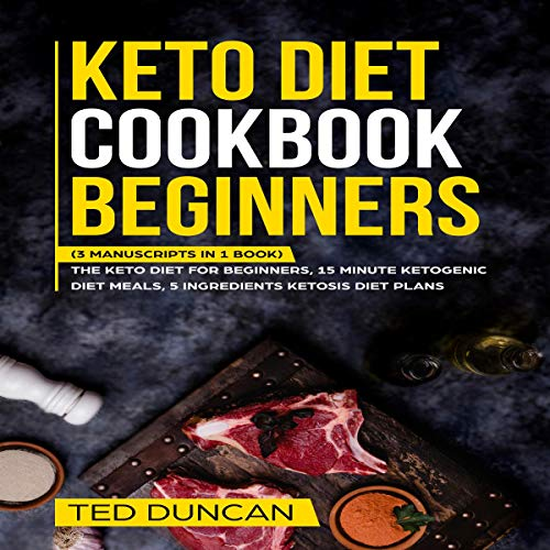 Keto Diet Cookbook Beginners: (3 Manuscripts in 1 Book) The Keto Diet for Beginners, 15 Minute Ketogenic Diet Meals, 5 Ingredients Ketosis Diet Plans - Complete Guide to The Ketogenic Lifestyle cover art