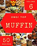 OMG! Top 50 Muffin Recipes Volume 6: The Muffin Cookbook for All Things Sweet and Wonderful!