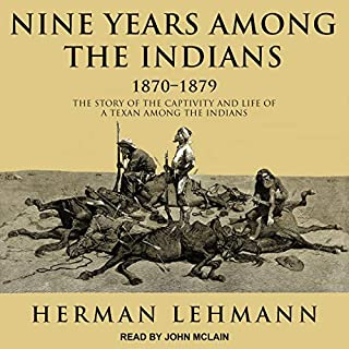 Nine Years Among the Indians, 1870-1879     The Story of the Captivity and Life of a Texan Among the Indians              By:                                                                                                                                 Herman Lehmann                               Narrated by:                                                                                                                                 John McLain                      Length: 5 hrs and 16 mins     6 ratings     Overall 4.7