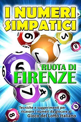 I NUMERI SIMPATICI SULLA RUOTA DI FIRENZE: Per ricavare e individuare facilmente i numeri, giocare e vincere ... AL GIOCO DEL LOTTO ITALIANO (VINCERE AL GIOCO DEL LOTTO ITALIANO) (Italian Edition)