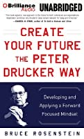 Create Your Future the Peter Drucker Way: Developing and Applying a Forward Focused Mindset
