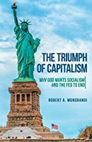 The Triumph of Capitalism: Why God Wants Socialism and the Fed to End