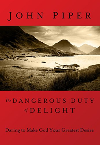 Dangerous Duty of Delight, The: Daring to Make God Your Greatest Desire