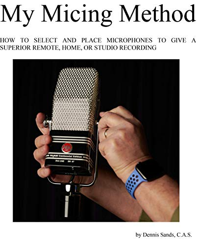 My Micing Method: HOW TO SELECT AND PLACE MICROPHONES TO GIVE A SUPERIOR REMOTE, HOME, AND STUDIO RECORDING