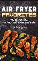 Air Fryer Favorites: The Best Recipes to Fry, Grill, Roast, and Bake
