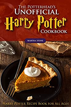 The Potterhead's Unofficial Harry Potter Cookbook: The Best Recipes from Harry Potter - Harry Potter Recipe Book for All Ages by [Martha Stone]