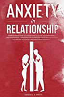 Anxiety in Relationship: Simple Practices to Overcome the Fear of Abandonment and Insecurity. Discover How to Eliminate Couples Conflicts Caused by Jealousy and Negative Thinking.