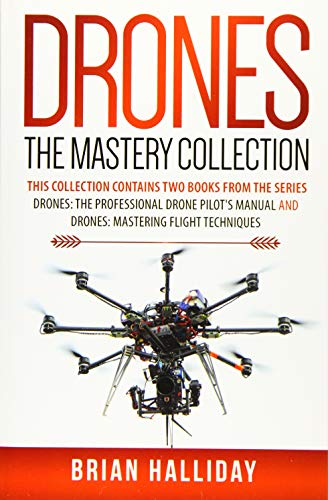 Drones The Mastery Collection: This collection contains 2 books from the series Drones: The Professional Drone Pilot's Manual and Drones: Mastering Flight Techniques: Volume 4