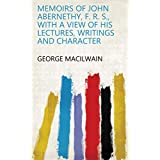 Memoirs of John Abernethy, F. R. S., with a view of his lectures, writings and character (English Edition)