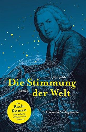 Die Stimmung der Welt (Johann Sebastian Bach): Der Johann-Sebastian-Bach-Roman. Mit Anhang: Fakten und Fiktion: Der Bach-Roman