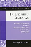 Friendship's Shadows: Women's Friendship and the Politics of Betrayal in England, 1640-1705 (Edinburgh Critical Studies in Renaissance Culture)