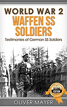 World War 2: Waffen SS Soldiers - Testimonies of German SS Soldiers - 2nd Edition (World War 2, WW2, WWII, German Soldiers) by [Oliver Mayer]