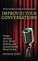 Improv(e) Your Conversations: Think on Your Feet, Witty Banter, and Always Know What To Say with Improv Comedy Techniques