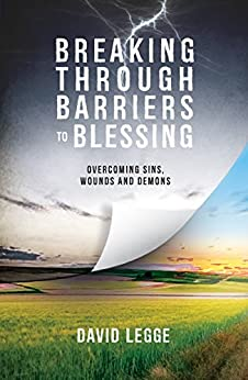 Breaking Through Barriers to Blessing: Overcoming sins, wounds and demons by [David Legge]