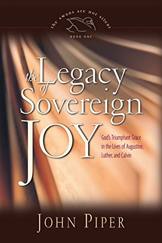 The Legacy of Sovereign Joy: God's Triumphant Grace in the Lives of Augustine, Luther, and Calvin (Volume 1)