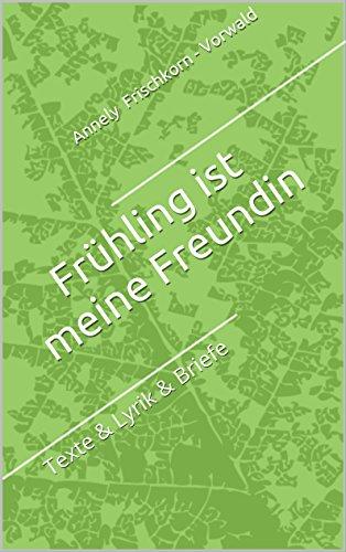 Frühling ist meine Freundin Frühling ist meine Freundin: Texte & Lyrik & Briefe (German Edition)