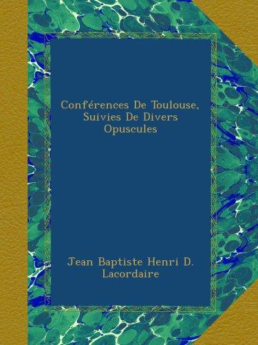 Conférences De Toulouse, Suivies De Divers Opuscules