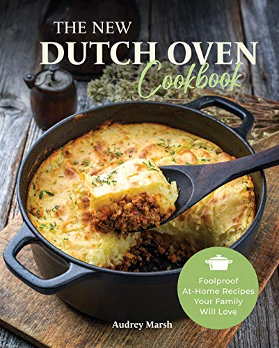 The New Dutch Oven Cookbook: Foolproof At-Home Recipes Your Family Will Love (Compatible with LeCreuset, Lodge, Cuisinart, Crock Pot & All Brands)