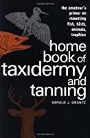 Home Book of Taxidermy and Tanning: The Amateur's Primer on Mounting Fish, Birds, Animals, Trophies by Gerald J. Grantz(1985-02-01)