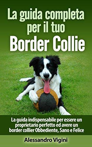 La guida completa per il tuo Border Collie: La guida indispensabile per essere un proprietario perfetto ed avere un border collier Obbediente, Sano e Felice