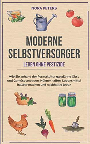 Moderne Selbstversorger - Leben ohne Pestizide: Wie Sie anhand der Permakultur ganzjährig Obst und Gemüse anbauen, Hühner halten, Lebensmittel haltbar machen und nachhaltig leben