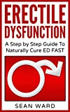 Erectile Dysfunction: A Step by Step Guide To Naturally Cure ED FAST: erectile dysfunction, sexual dysfunction, erectile dysfunction ... diet, impotence, how to cure impotence