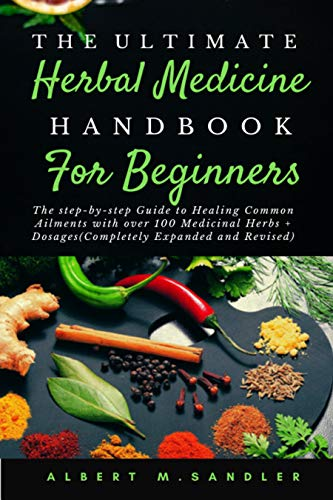 The Ultimate Herbal Medicine Handbook for Beginners (2nd Edition): The step-by-step Guide to Healing Common Ailments with over 100 Medicinal Herbs + Dosages (Completely Expanded and Revised)