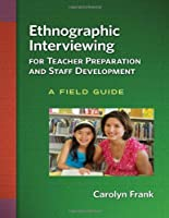 Ethnographic Interviewing for Teacher Preparation and Staff Development: A Field Guide
