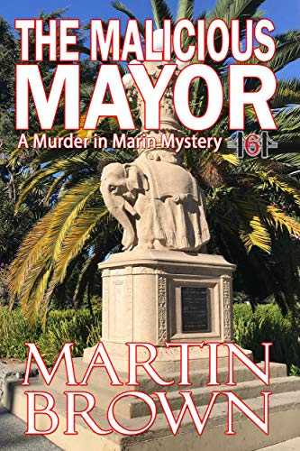 The Malicious Mayor: Another Small Town Murder in Marin Mystery (Murder in Marin Mysteries Book 6) by [Martin Brown]