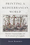 Printing a Mediterranean World: Florence, Constantinople, and the Renaissance of Geography (I Tatti Studies in Italian Renaissance History)