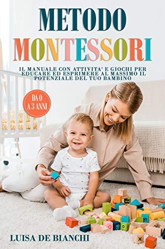 Metodo Montessori: Il Manuale con Attività e Giochi per Educare ed Esprimere al Massimo il Potenziale del Tuo Bambino (0-3 Anni).