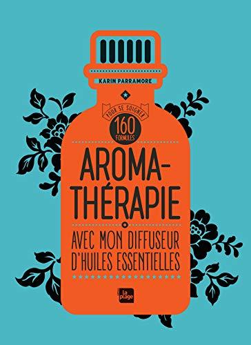 Aromathérapie avec mon diffuseur d'huiles essentielles: 160 formules pour se soigner