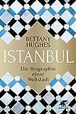 Istanbul: Die Biographie einer Weltstadt - Bettany Hughes