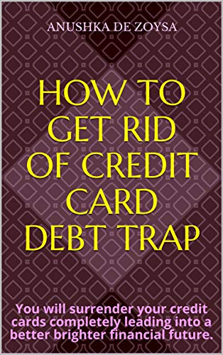 How to get rid of CREDIT CARD DEBT TRAP: You will surrender your credit cards completely leading into a better brighter financial future. (English Edition)