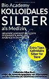 Kolloidales Silber als Medizin - Heilendes Antibiotika gegen Feigwarzen, Akne und andere Erkrankungen: Erklärt die Anwendungsgebiete von Silberwasser und die Wirkweise als natürliches Antibiotikum