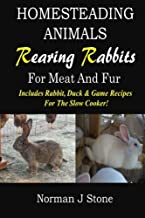 Homesteading Animals - Rearing Rabbits For Meat And Fur: Includes Rabbit, Duck, and Game recipes for the slow cooker (Volume 1)