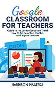 Google Classroom for Teachers: Easy Guide to the Latest Education Trend. How to Be an online Teacher and Inspire Learners