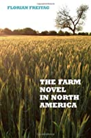 The Farm Novel in North America: Genre and Nation in the United States, English Canada, and French Canada, 1845-1945 (European Studies in North American Literature and Culture)
